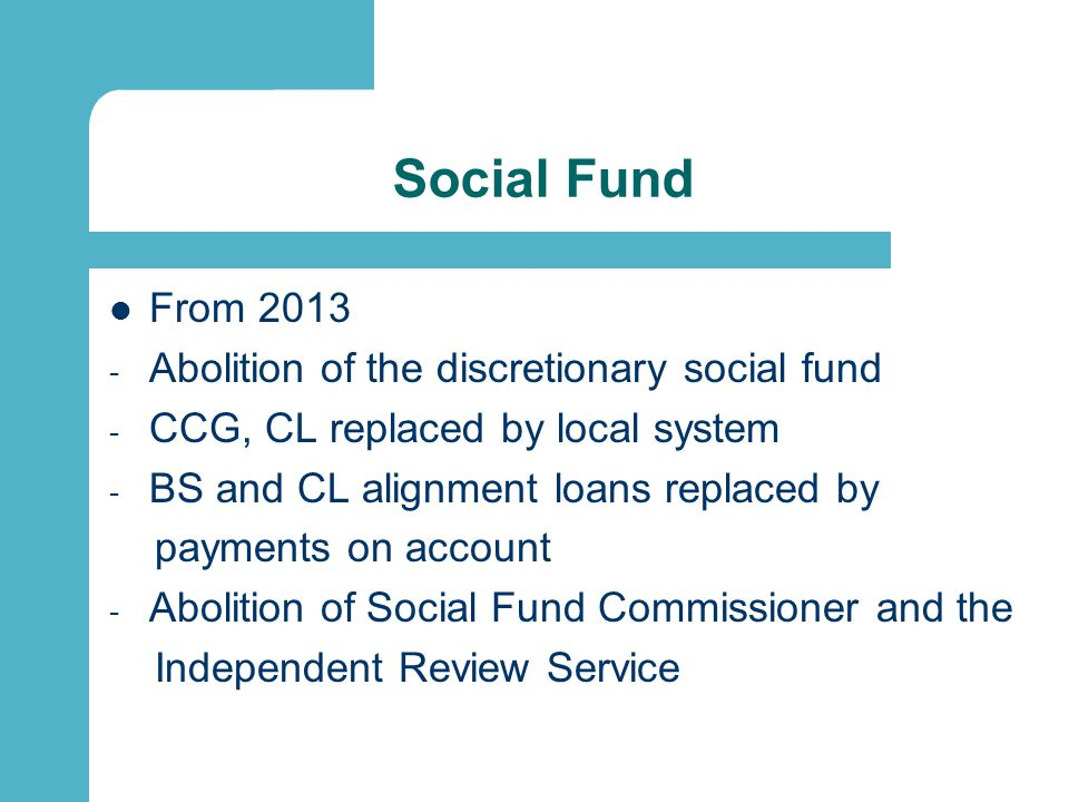 Social Fund From 2013 - Abolition of the discretionary social fund - CCG, CL replaced by local system - BS and CL alignment loans replaced by payments on account - Abolition of Social Fund Commissioner and the Independent Review Service