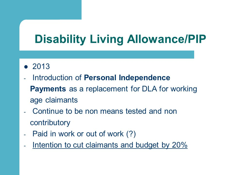 Disability Living Allowance/PIP 2013 - Introduction of Personal Independence Payments as a replacement for DLA for working age claimants - Continue to be non means tested and non contributory - Paid in work or out of work ( ) - Intention to cut claimants and budget by 20%