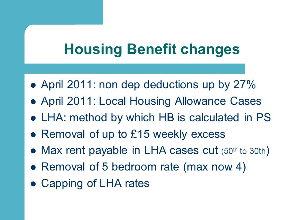Housing Benefit changes 2012 1 Jan 2012 (in private sector) - Shared room rate (bedsit rate) extended from single under 25 to single under 35 - Previous exemptions still apply - Additional exemptions but only for those aged 25 or over - Applies to new claimants as per 1 Jan 2012 straight away - Existing claimants have limited protection will all be moved over by end of 2012
