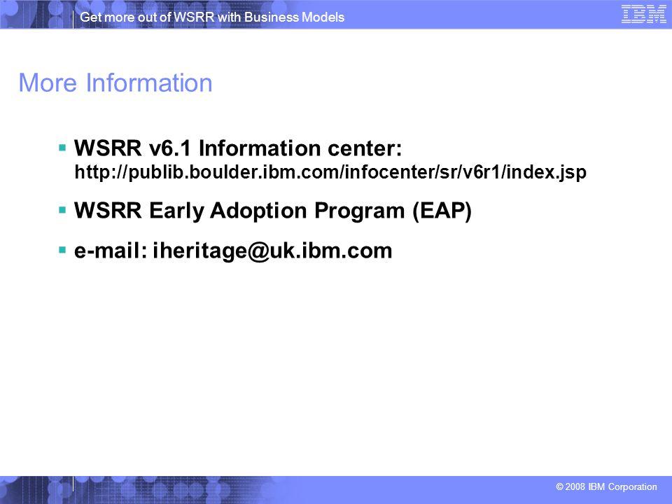 Get more out of WSRR with Business Models © 2008 IBM Corporation More Information  WSRR v6.1 Information center: http://publib.boulder.ibm.com/infocenter/sr/v6r1/index.jsp  WSRR Early Adoption Program (EAP)  e-mail: iheritage@uk.ibm.com