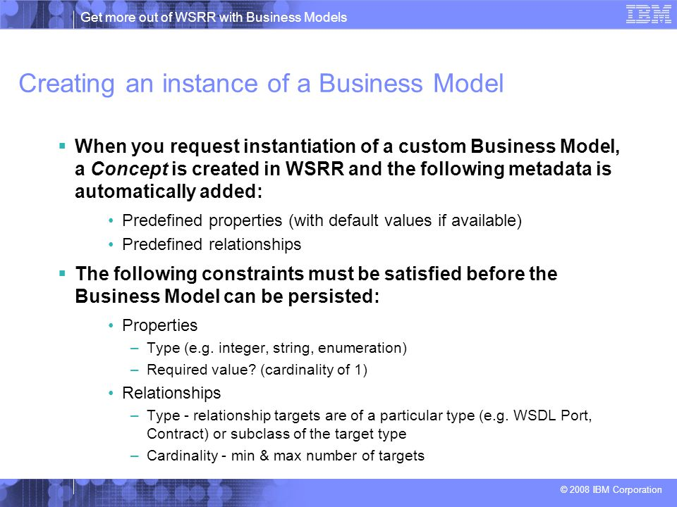 Get more out of WSRR with Business Models © 2008 IBM Corporation Creating an instance of a Business Model  When you request instantiation of a custom Business Model, a Concept is created in WSRR and the following metadata is automatically added: Predefined properties (with default values if available) Predefined relationships  The following constraints must be satisfied before the Business Model can be persisted: Properties –Type (e.g.