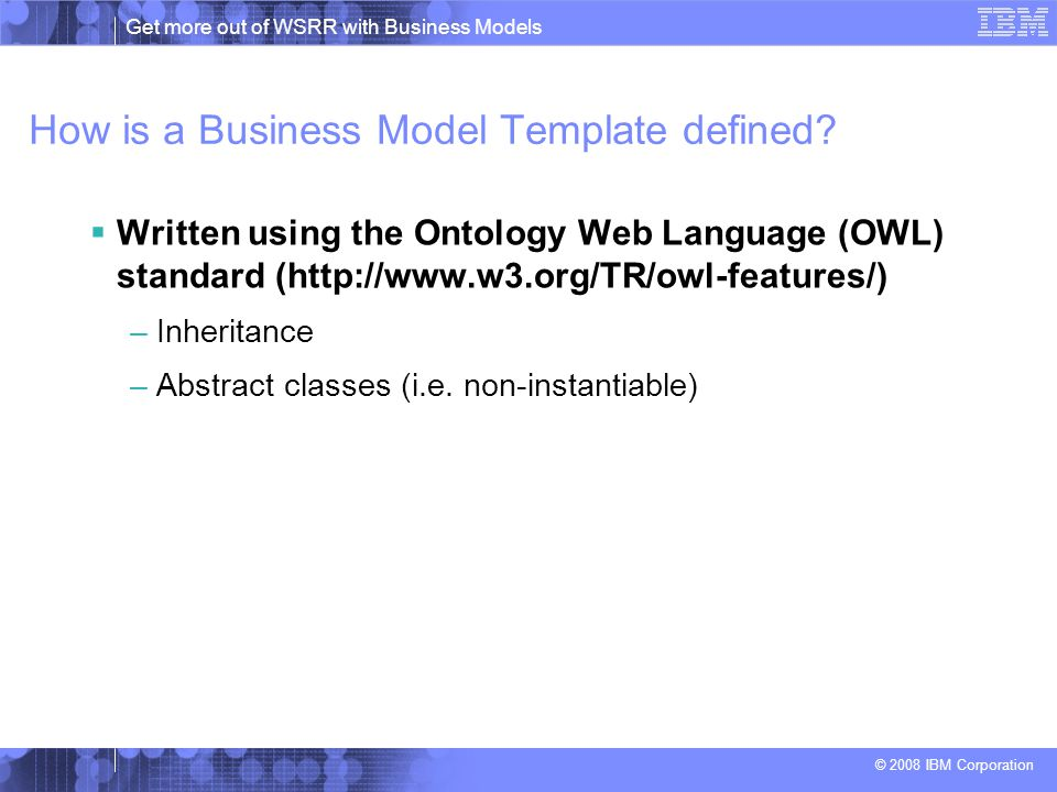 Get more out of WSRR with Business Models © 2008 IBM Corporation Example of a Business Model hierarchy  Can query for Vehicles, but not instantiate a vehicle.
