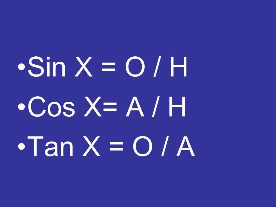Sin X = O / H Cos X= A / H Tan X = O / A