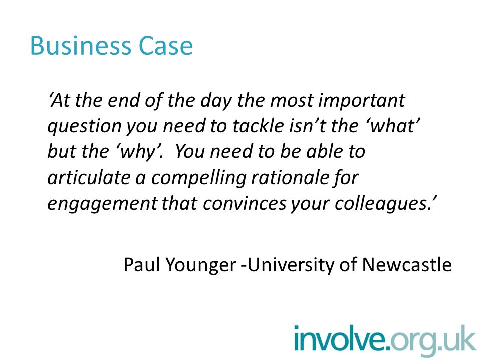Business Case 'At the end of the day the most important question you need to tackle isn't the 'what' but the 'why'. You need to be able to articulate