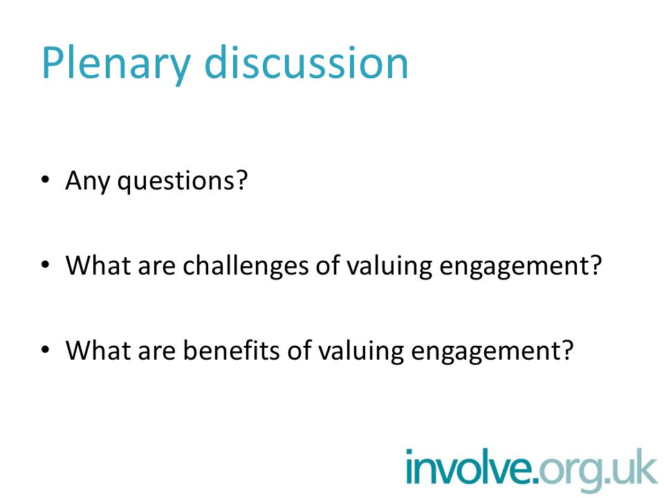 Plenary discussion Any questions? What are challenges of valuing engagement? What are benefits of valuing engagement?