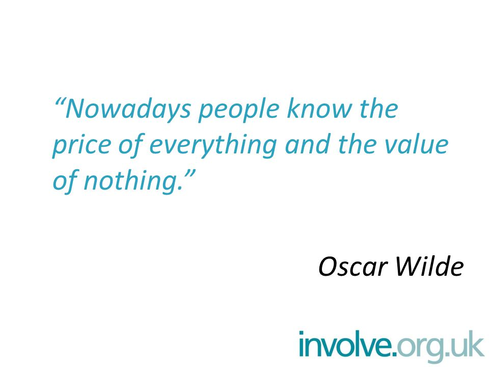 Nowadays people know the price of everything and the value of nothing. Oscar Wilde