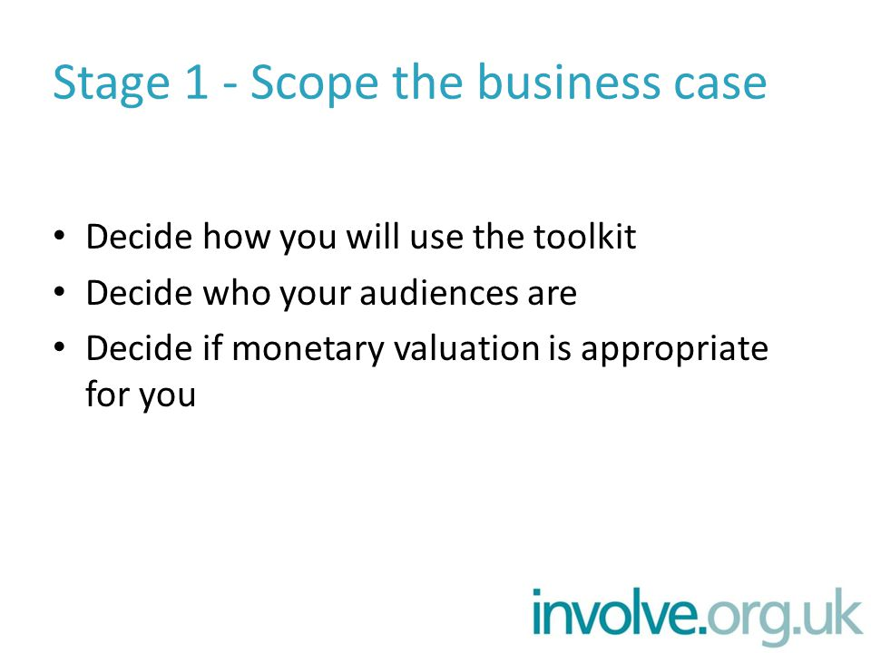 Stage 1 - Scope the business case Decide how you will use the toolkit Decide who your audiences are Decide if monetary valuation is appropriate for you