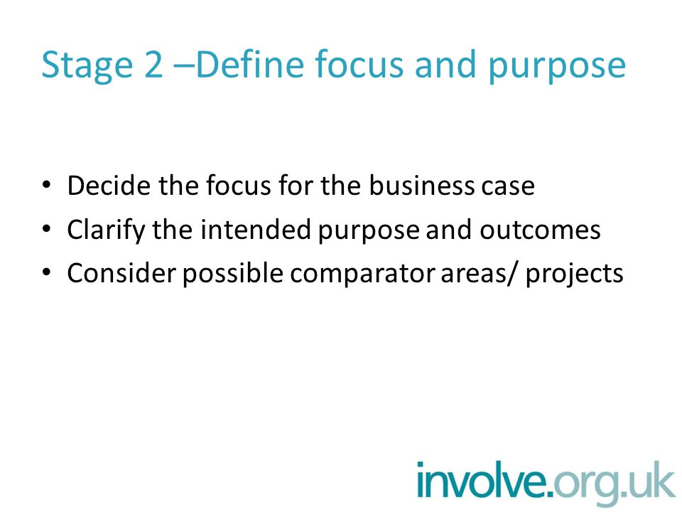 Stage 2 –Define focus and purpose Decide the focus for the business case Clarify the intended purpose and outcomes Consider possible comparator areas/ projects