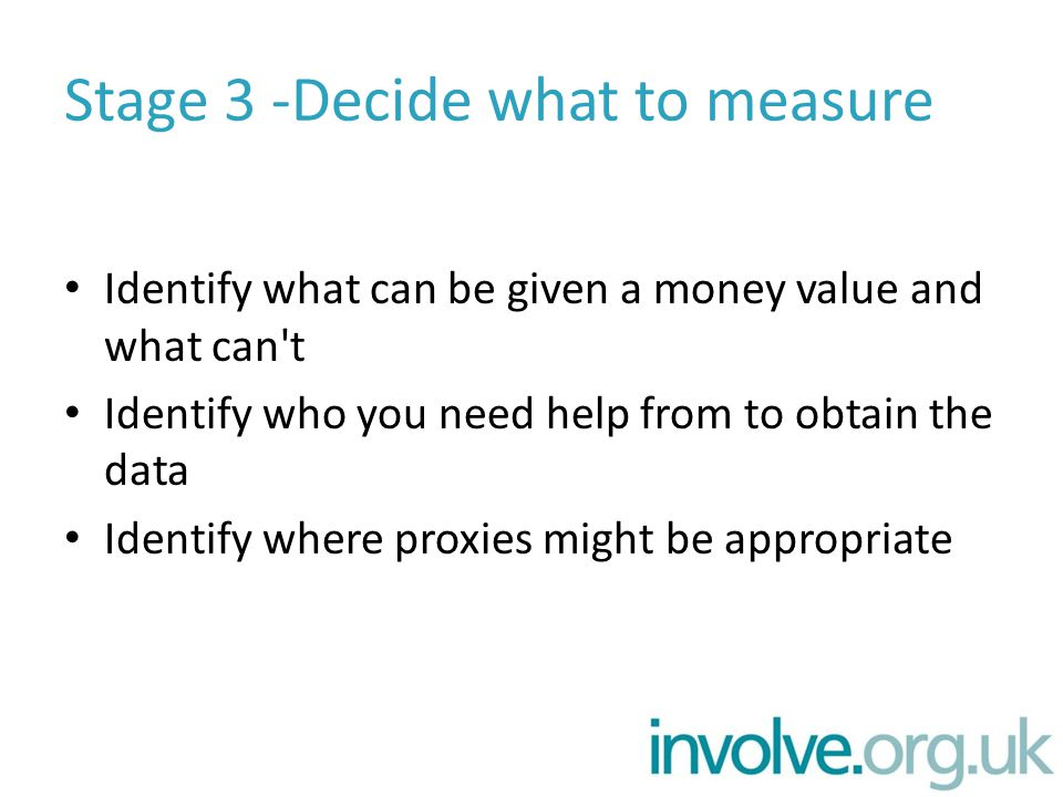 Stage 3 -Decide what to measure Identify what can be given a money value and what can t Identify who you need help from to obtain the data Identify where proxies might be appropriate
