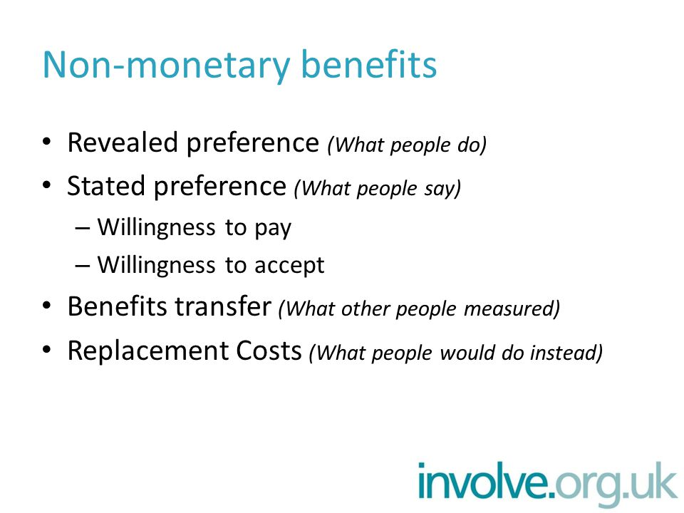 Non-monetary benefits Revealed preference (What people do) Stated preference (What people say) – Willingness to pay – Willingness to accept Benefits transfer (What other people measured) Replacement Costs (What people would do instead)