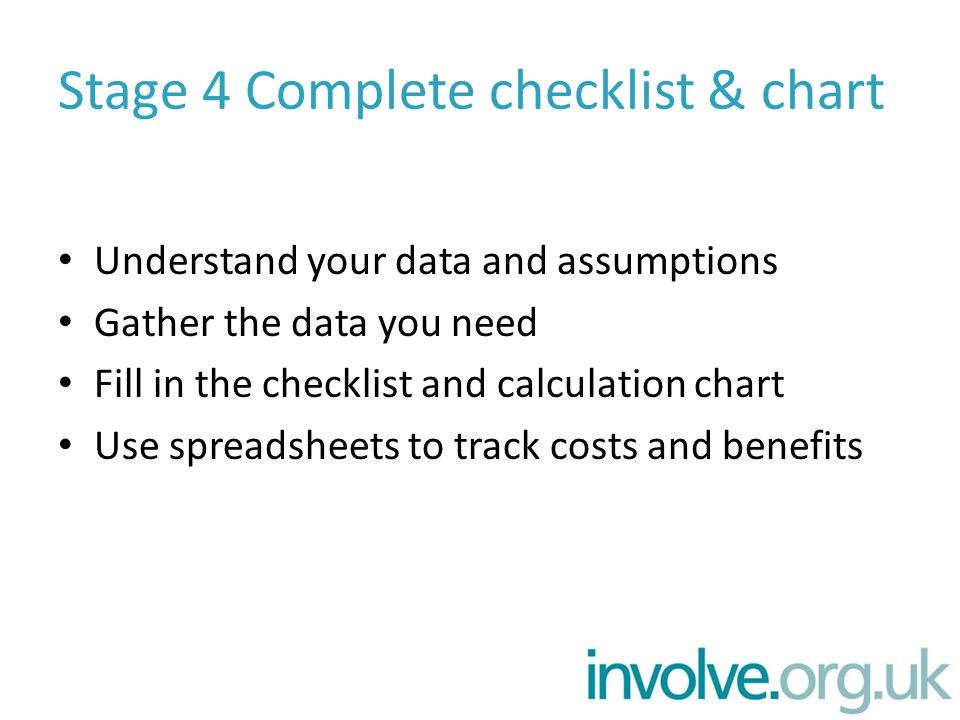 Stage 4 Complete checklist & chart Understand your data and assumptions Gather the data you need Fill in the checklist and calculation chart Use spreadsheets to track costs and benefits
