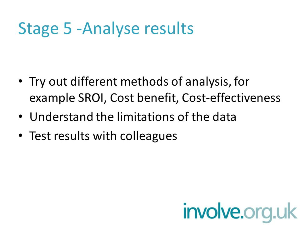 Stage 5 -Analyse results Try out different methods of analysis, for example SROI, Cost benefit, Cost-effectiveness Understand the limitations of the data Test results with colleagues