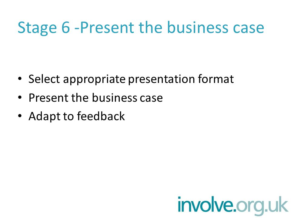 Stage 6 -Present the business case Select appropriate presentation format Present the business case Adapt to feedback
