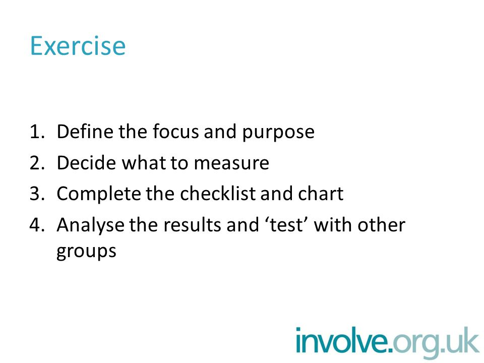 Exercise 1.Define the focus and purpose 2.Decide what to measure 3.Complete the checklist and chart 4.Analyse the results and 'test' with other groups