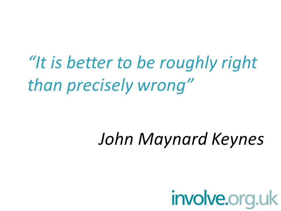 It is better to be roughly right than precisely wrong John Maynard Keynes