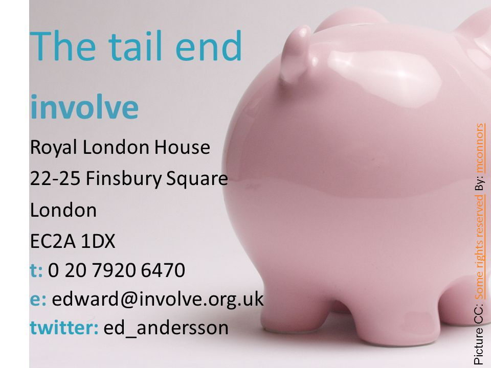The tail end involve Royal London House 22-25 Finsbury Square London EC2A 1DX t: 0 20 7920 6470 e: edward@involve.org.uk twitter: ed_andersson Picture CC: Some rights reserved By: mconnors Some rights reserved mconnors