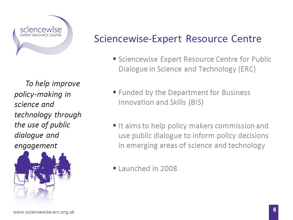 www.sciencewise-erc.org.uk 6 Sciencewise-Expert Resource Centre  Sciencewise Expert Resource Centre for Public Dialogue in Science and Technology (ERC)  Funded by the Department for Business Innovation and Skills (BIS)  It aims to help policy makers commission and use public dialogue to inform policy decisions in emerging areas of science and technology  Launched in 2008 To help improve policy-making in science and technology through the use of public dialogue and engagement