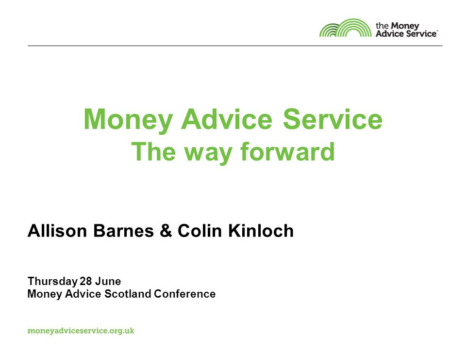 Money Advice Service The way forward Allison Barnes & Colin Kinloch Thursday 28 June Money Advice Scotland Conference