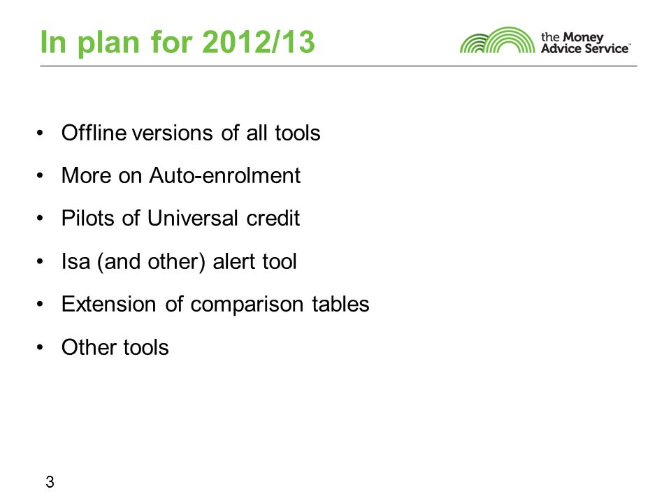 In plan for 2012/13 Offline versions of all tools More on Auto-enrolment Pilots of Universal credit Isa (and other) alert tool Extension of comparison tables Other tools 3