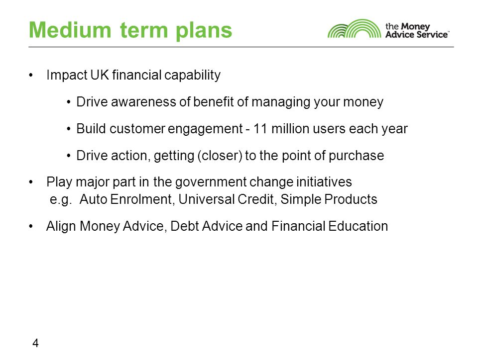 Medium term plans Impact UK financial capability Drive awareness of benefit of managing your money Build customer engagement - 11 million users each year Drive action, getting (closer) to the point of purchase Play major part in the government change initiatives e.g.