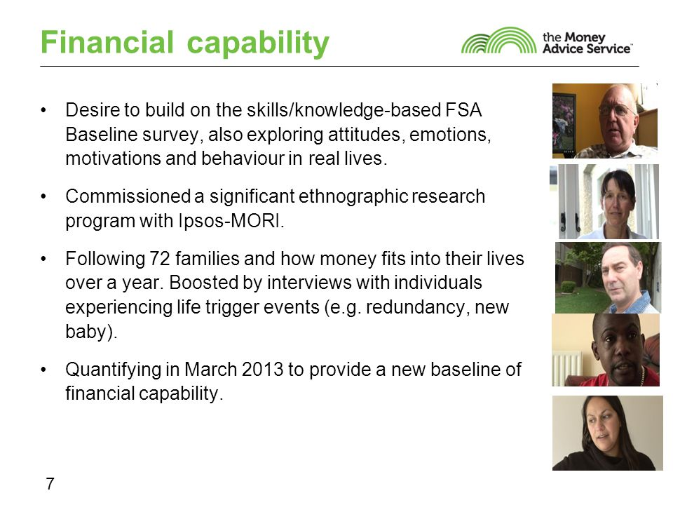 Financial capability Desire to build on the skills/knowledge-based FSA Baseline survey, also exploring attitudes, emotions, motivations and behaviour in real lives.