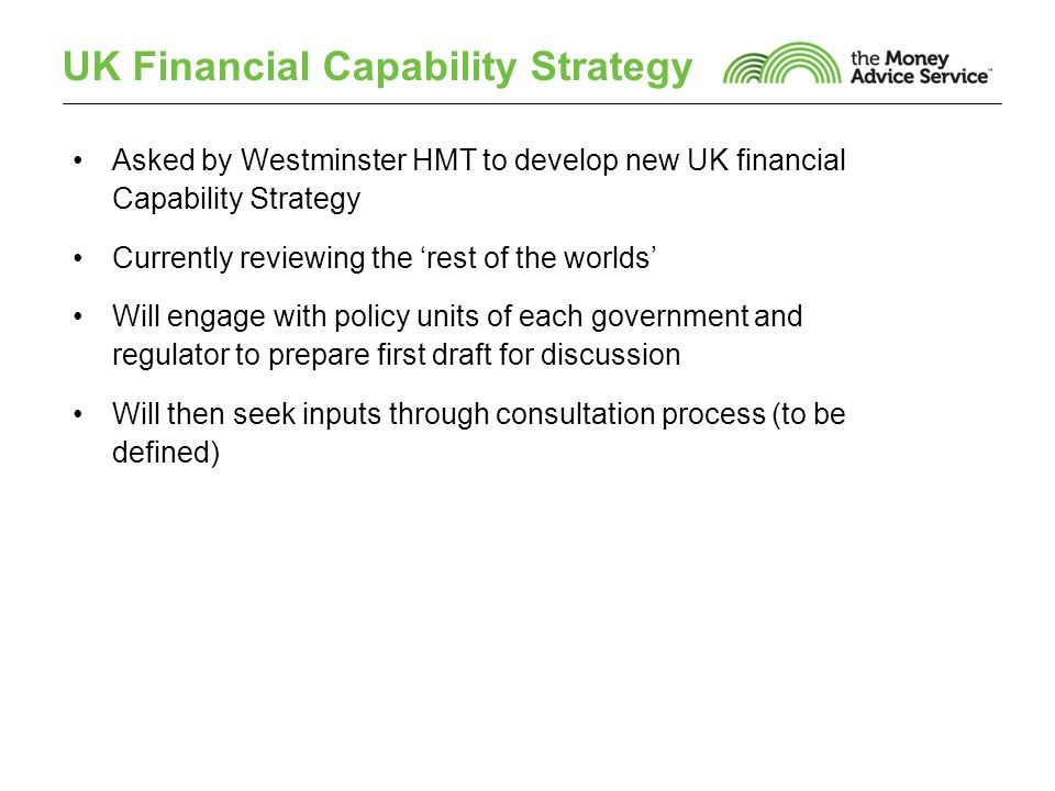 UK Financial Capability Strategy Asked by Westminster HMT to develop new UK financial Capability Strategy Currently reviewing the 'rest of the worlds' Will engage with policy units of each government and regulator to prepare first draft for discussion Will then seek inputs through consultation process (to be defined)