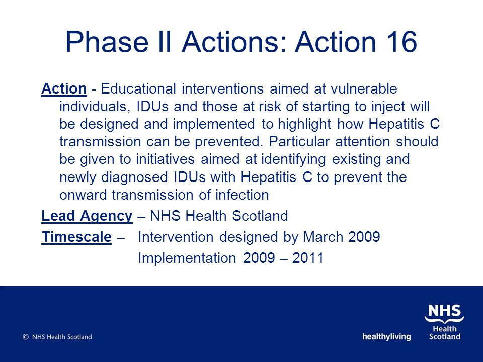 Phase II Actions: Action 16 Action - Educational interventions aimed at vulnerable individuals, IDUs and those at risk of starting to inject will be designed and implemented to highlight how Hepatitis C transmission can be prevented.