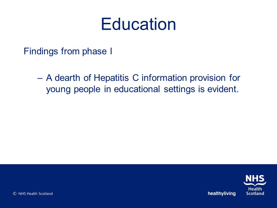 Education Findings from phase I –A dearth of Hepatitis C information provision for young people in educational settings is evident.