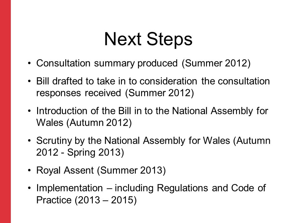 Next Steps Consultation summary produced (Summer 2012) Bill drafted to take in to consideration the consultation responses received (Summer 2012) Introduction of the Bill in to the National Assembly for Wales (Autumn 2012) Scrutiny by the National Assembly for Wales (Autumn 2012 - Spring 2013) Royal Assent (Summer 2013) Implementation – including Regulations and Code of Practice (2013 – 2015)