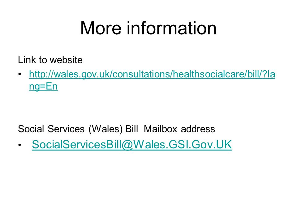 More information Link to website http://wales.gov.uk/consultations/healthsocialcare/bill/ la ng=Enhttp://wales.gov.uk/consultations/healthsocialcare/bill/ la ng=En Social Services (Wales) Bill Mailbox address SocialServicesBill@Wales.GSI.Gov.UK