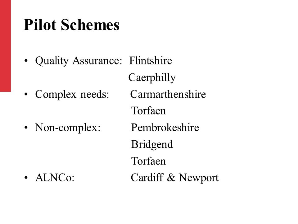 Pilot Schemes Quality Assurance: Flintshire Caerphilly Complex needs: Carmarthenshire Torfaen Non-complex: Pembrokeshire Bridgend Torfaen ALNCo: Cardiff & Newport