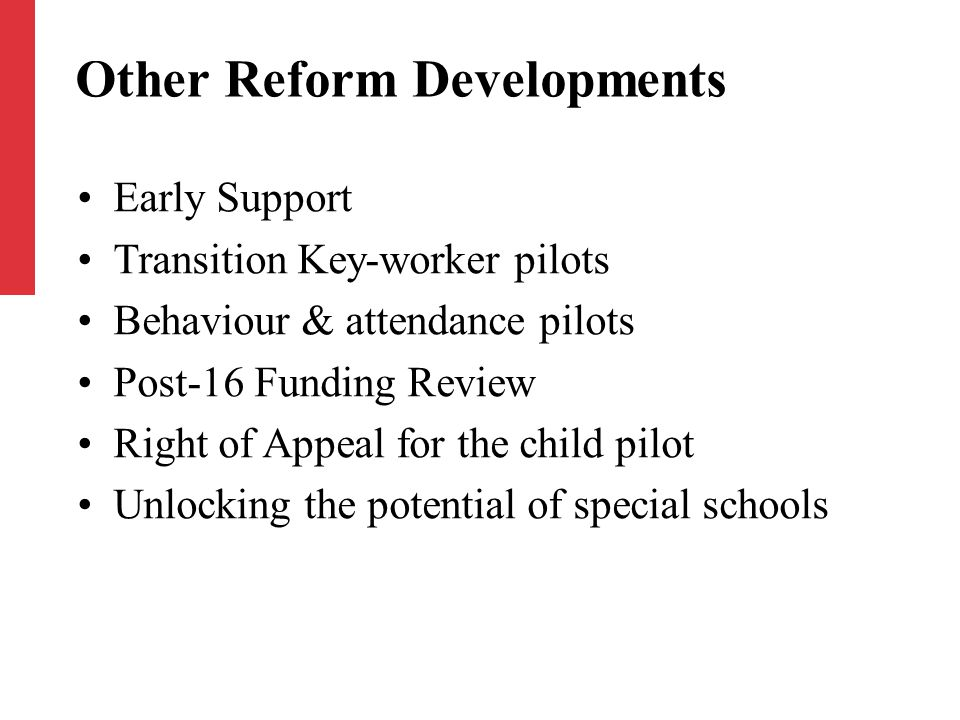 Other Reform Developments Early Support Transition Key-worker pilots Behaviour & attendance pilots Post-16 Funding Review Right of Appeal for the child pilot Unlocking the potential of special schools