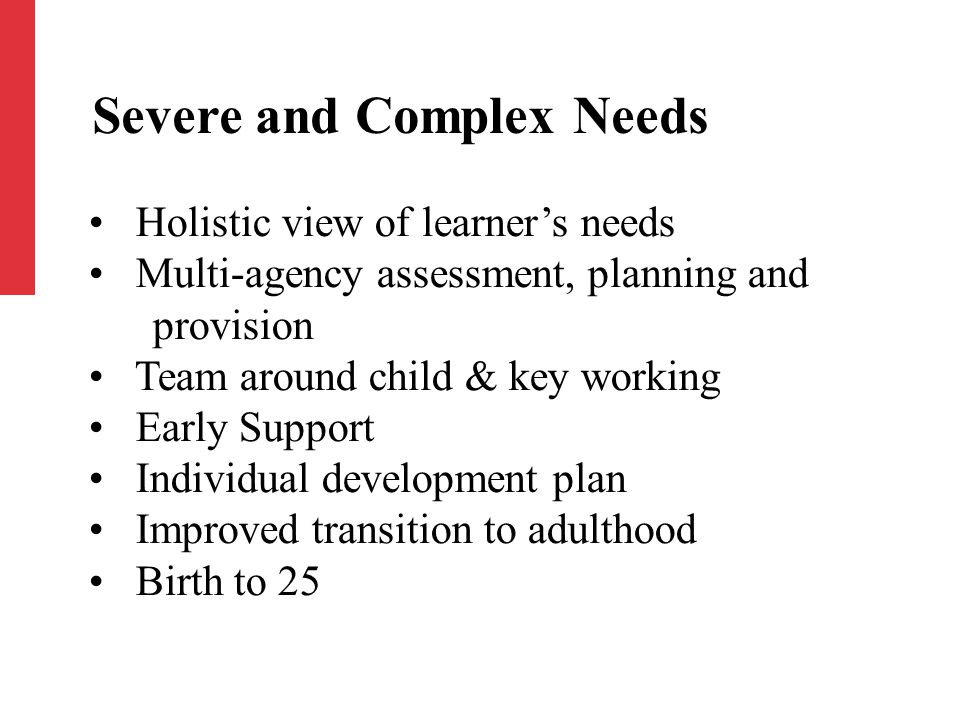 Holistic view of learner's needs Multi-agency assessment, planning and provision Team around child & key working Early Support Individual development plan Improved transition to adulthood Birth to 25 Severe and Complex Needs