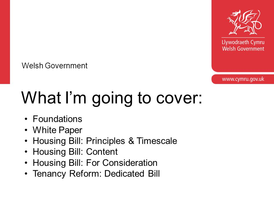What I'm going to cover: Foundations White Paper Housing Bill: Principles & Timescale Housing Bill: Content Housing Bill: For Consideration Tenancy Reform: Dedicated Bill Welsh Government