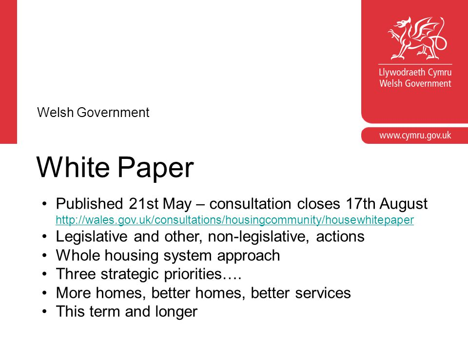 Housing Bill: Principles & Timescale Need - legislation not always the solution Proportionate Avoid unintended consequences Programme of work from White Paper to introduction Introduction into Assembly in October 2013 Scrutiny in line with typical timescales Welsh Government