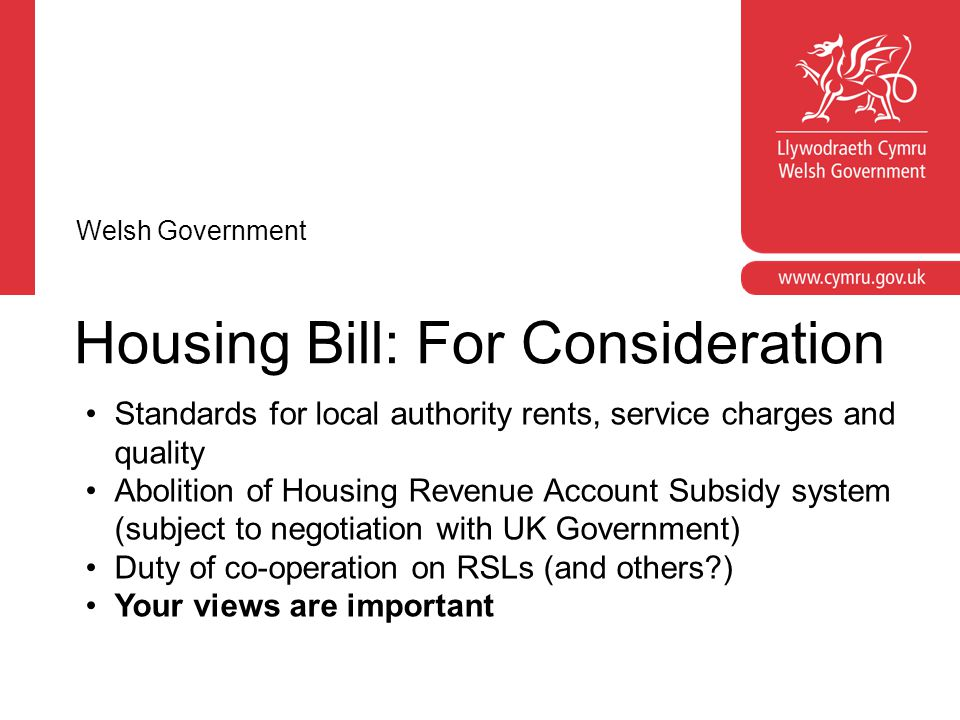 Housing Bill: For Consideration Standards for local authority rents, service charges and quality Abolition of Housing Revenue Account Subsidy system (subject to negotiation with UK Government) Duty of co-operation on RSLs (and others ) Your views are important Welsh Government