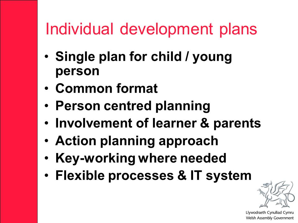 Individual development plans Single plan for child / young person Common format Person centred planning Involvement of learner & parents Action planning approach Key-working where needed Flexible processes & IT system