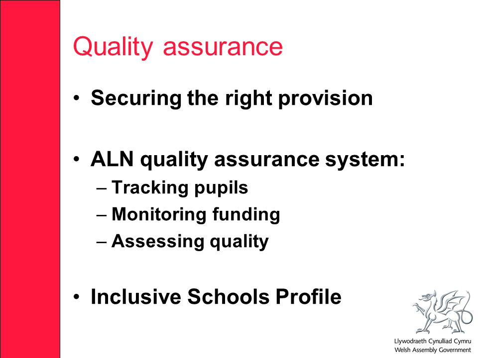 Quality assurance Securing the right provision ALN quality assurance system: –Tracking pupils –Monitoring funding –Assessing quality Inclusive Schools Profile