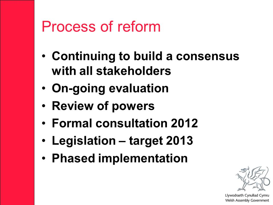 Process of reform Continuing to build a consensus with all stakeholders On-going evaluation Review of powers Formal consultation 2012 Legislation – target 2013 Phased implementation