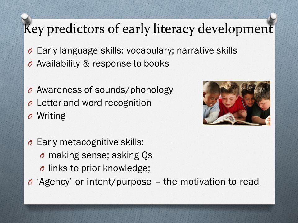 Key predictors of early literacy development O Early language skills: vocabulary; narrative skills O Availability & response to books O Awareness of s