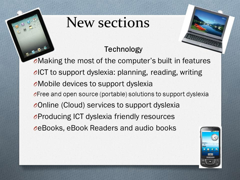 New sections Technology O Making the most of the computer's built in features O ICT to support dyslexia: planning, reading, writing O Mobile devices t