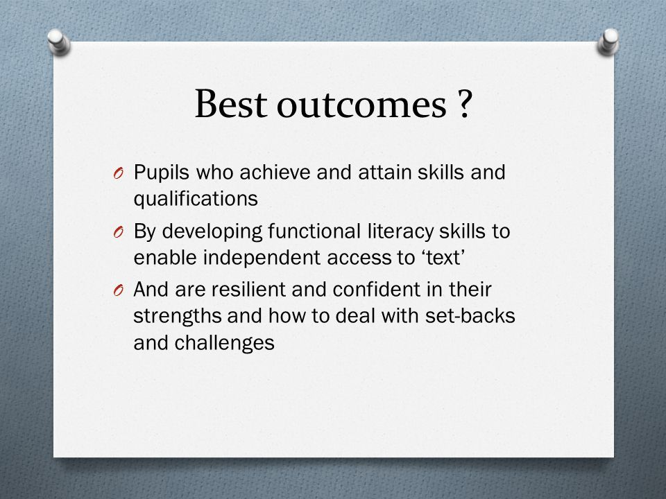 Best outcomes ? O Pupils who achieve and attain skills and qualifications O By developing functional literacy skills to enable independent access to '