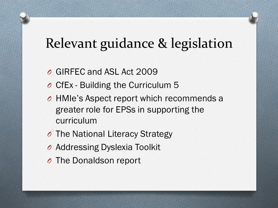 Relevant guidance & legislation O GIRFEC and ASL Act 2009 O CfEx - Building the Curriculum 5 O HMIe's Aspect report which recommends a greater role for EPSs in supporting the curriculum O The National Literacy Strategy O Addressing Dyslexia Toolkit O The Donaldson report