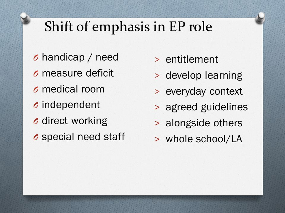 Shift of emphasis in EP role O handicap / need O measure deficit O medical room O independent O direct working O special need staff > entitlement > de