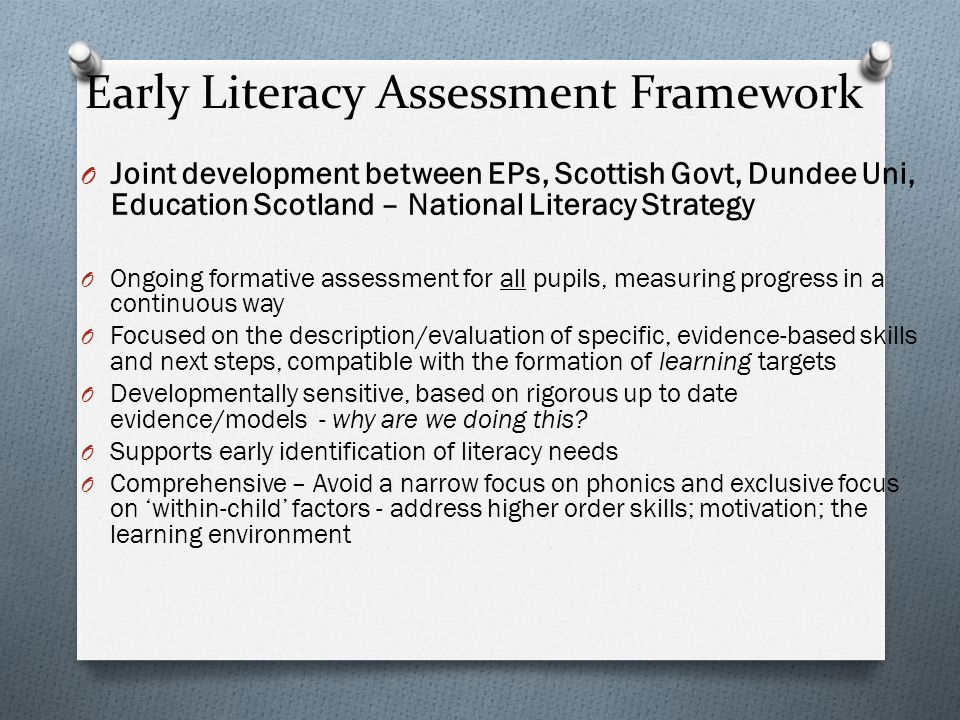 Early Literacy Assessment Framework O Joint development between EPs, Scottish Govt, Dundee Uni, Education Scotland – National Literacy Strategy O Ongoing formative assessment for all pupils, measuring progress in a continuous way O Focused on the description/evaluation of specific, evidence-based skills and next steps, compatible with the formation of learning targets O Developmentally sensitive, based on rigorous up to date evidence/models - why are we doing this.