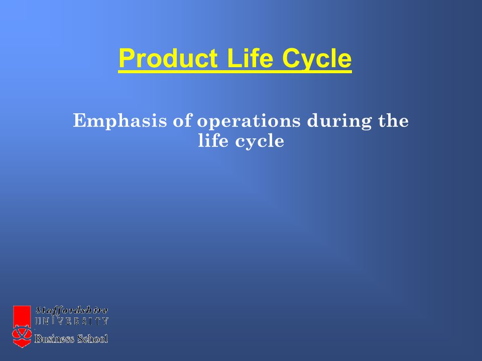 Product Life Cycle Emphasis of operations during the life cycle