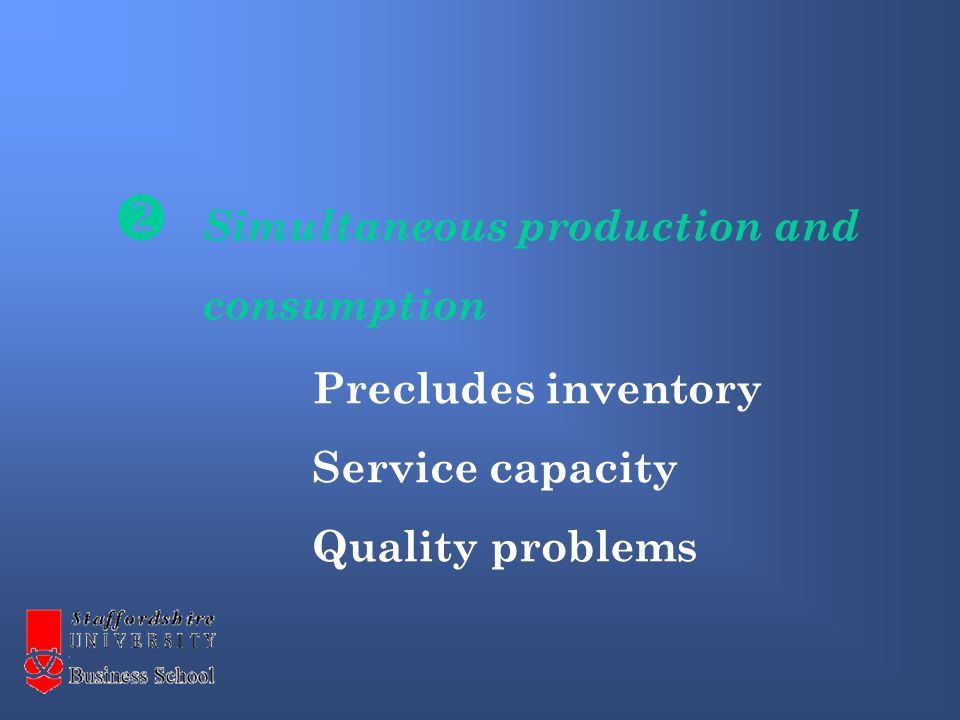 Simultaneous production and consumption Precludes inventory Service capacity Quality problems