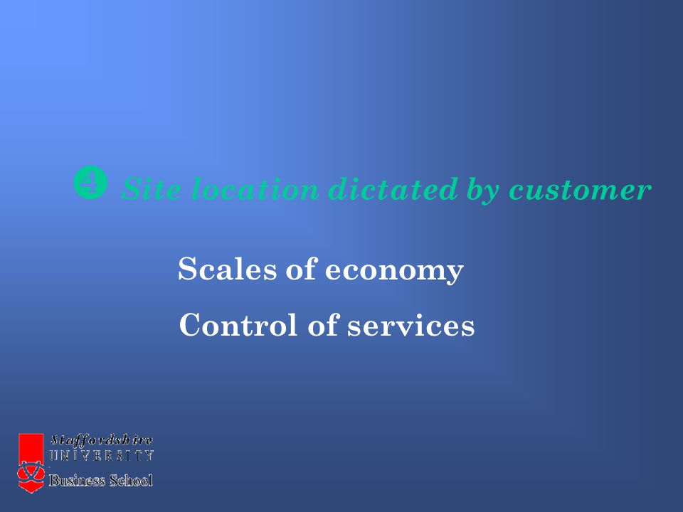 Site location dictated by customer Scales of economy Control of services