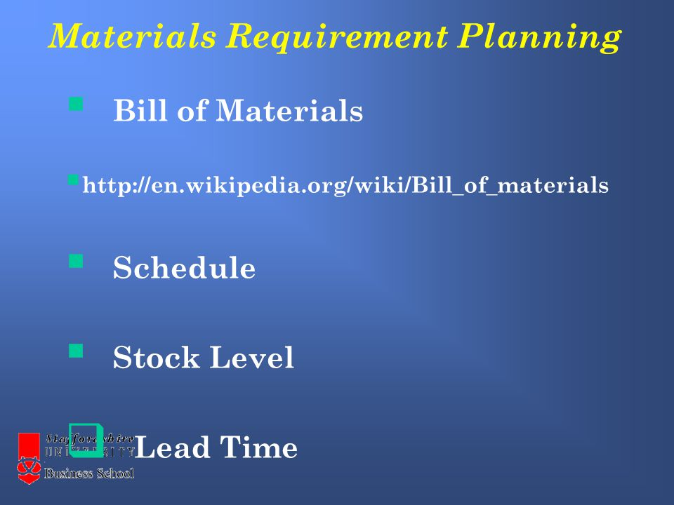Materials Requirement Planning  Bill of Materials  http://en.wikipedia.org/wiki/Bill_of_materials  Schedule  Stock Level  Lead Time