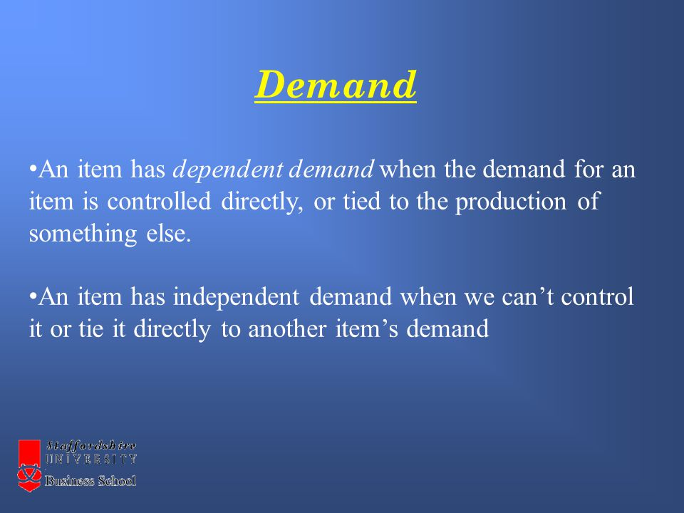 Demand An item has dependent demand when the demand for an item is controlled directly, or tied to the production of something else.